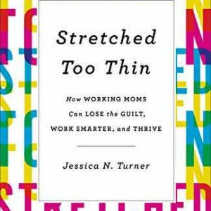 STRETCHED TOO THIN: HOW WORKING MOMS CAN LOSE THE GUILT, WORK SMARTER, AND THRIVE (hardcover)
