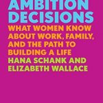 THE AMBITION DECISIONS: WHAT WOMEN KNOW ABOUT WORK, FAMILY, AND THE PATH TO BUILDING A LIFE (Hardcover)