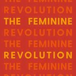 THE FEMININE REVOLUTION: 21 WAYS TO IGNITE THE POWER OF YOUR FEMININITY FOR A BRIGHTER LIFE AND A BETTER WORLD (paperback)