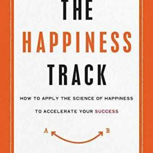 THE HAPPINESS TRACK:HOW TO APPLY THE SCIENCE OF HAPPINESS TO ACCELERATE YOUR SUCCESS (Paperback)