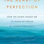 THE HEART OF PERFECTION: HOW THE SAINTS TAUGHT ME TO TRADE MY DREAM OF PERFECT FOR GOD'S (Hardcover)